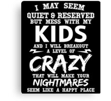 I MAY SEEM QUIET & RESERVED BUT MESS WITH MY KIDS AND I WILL BREAKOUT A LEVEL OF CRAZY THAT WILL MAKE YOUR NIGHTMARES SEEM LIKE A HAPPY PLACE Canvas Print