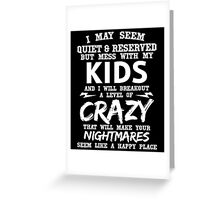 I MAY SEEM QUIET & RESERVED BUT MESS WITH MY KIDS AND I WILL BREAKOUT A LEVEL OF CRAZY THAT WILL MAKE YOUR NIGHTMARES SEEM LIKE A HAPPY PLACE Greeting Card