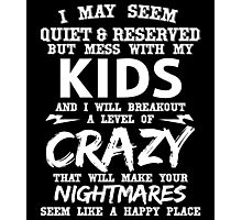 I MAY SEEM QUIET & RESERVED BUT MESS WITH MY KIDS AND I WILL BREAKOUT A LEVEL OF CRAZY THAT WILL MAKE YOUR NIGHTMARES SEEM LIKE A HAPPY PLACE Photographic Print