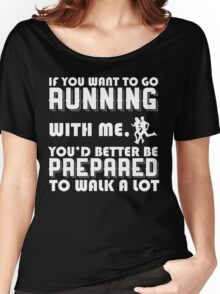 IF YOU WANT TO GO RUNNING WITH ME. YOU'D BETTER BE PREPARED TO WALK A LOT Women's Relaxed Fit T-Shirt