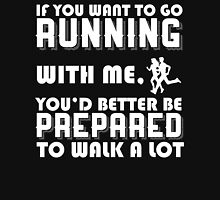 IF YOU WANT TO GO RUNNING WITH ME. YOU'D BETTER BE PREPARED TO WALK A LOT Unisex T-Shirt