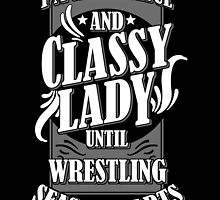 I'M A GRACEFUL AND CLASSY LADY UNTIL WRESTLING SEASON STARTS by fandesigns