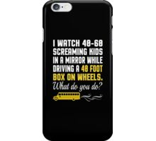 I Watch 40-60 Screaming Kids In A Mirror While Driving A 40 Foot Box On Wheels. Waht Do You Do? - Custom Tshirt iPhone Case/Skin