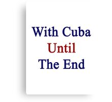 With Cuba Until The End  Canvas Print