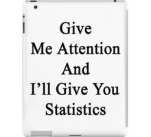 Give Me Attention And I'll Give You Statistics  iPad Case/Skin