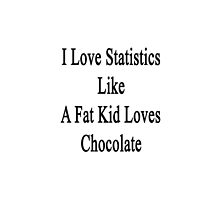 I Love Statistics Like A Fat Kid Loves Chocolate  by supernova23