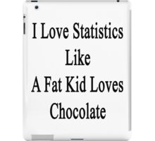 I Love Statistics Like A Fat Kid Loves Chocolate  iPad Case/Skin