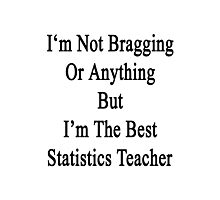I'm Not Bragging Or Anything But I'm The Best Statistics Teacher  Photographic Print