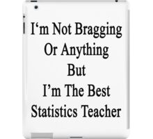 I'm Not Bragging Or Anything But I'm The Best Statistics Teacher  iPad Case/Skin
