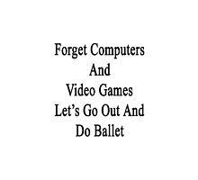 Forget Computers And Video Games Let's Go Out And Do Ballet  by supernova23