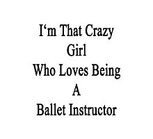 I'm That Crazy Girl Who Loves Being A Ballet Instructor  Photographic Print