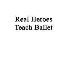 Real Heroes Teach Ballet  by supernova23