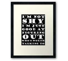 I'm Not Shy I'm Just Good At Figuring Out Who's Worth Talking To Framed Print