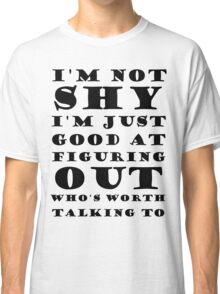 I'm Not Shy I'm Just Good At Figuring Out Who's Worth Talking To Classic T-Shirt