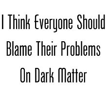 I Think Everyone Should Blame Dark Matter by geeknirvana
