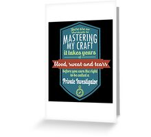 """There are no shortcuts to Mastering My Craft, it takes years of blood, sweat and tears before you earn the right to be called a Private Investigator"" Collection #450181 Greeting Card"