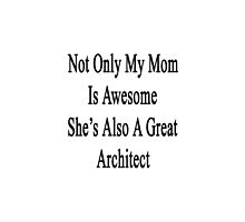 Not Only My Mom Is Awesome She's Also A Great Architect  by supernova23