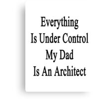 Everything Is Under Control My Dad Is An Architect  Canvas Print