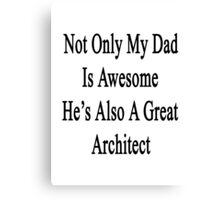 Not Only My Dad Is Awesome He's Also A Great Architect  Canvas Print