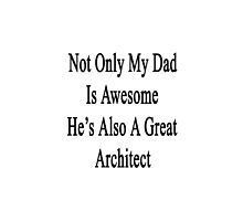 Not Only My Dad Is Awesome He's Also A Great Architect  by supernova23