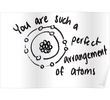 You are such a perfect arrangement of atoms Poster