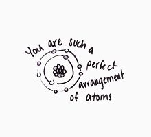 You are such a perfect arrangement of atoms T-Shirt