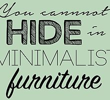 You cannot hide in minimalist furniture! by peerrrrii