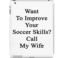 Want To Improve Your Soccer Skills? Call My Wife  iPad Case/Skin