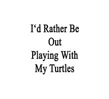 I'd Rather Be Out Playing With My Turtles  by supernova23