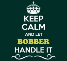 Keep Calm and Let BOBBER Handle it by gradyhardy