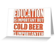 Education Is Important But Cold Beer Is Importanter - Custom Tshirt Greeting Card