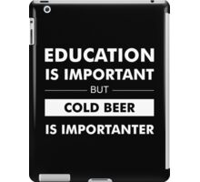 Education is Important but Cold Beer is Importanter iPad Case/Skin