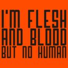 I'm flesh and blood, but not human by nametaken