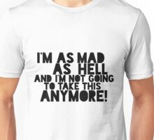 I'm as mad as hell, and I'm not going to do this anymore! Unisex T-Shirt