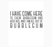 I have come here to chew bubblegum and kick ass, and I am all out of bubblegum by nametaken