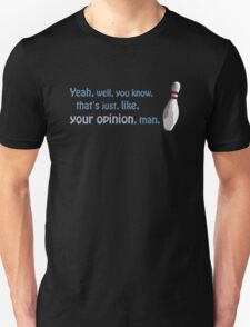 Yeah, well, you know, that's just, like, your opinion, man. Unisex T-Shirt