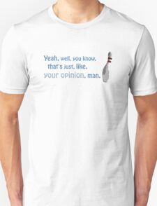 Yeah, well, you know, that's just, like, your opinion, man. T-Shirt