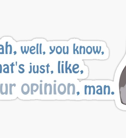 Yeah, well, you know, that's just, like, your opinion, man. Sticker
