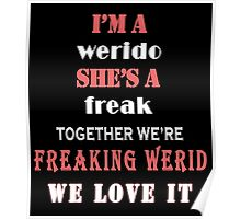 I'M A WERIDO SHE'S A FREAK TOGETHER WE'RE FREAKING WERID WE LOVE IT Poster