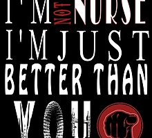I'M NOT A NURSE I'M JUST BETTER THAN YOU by fandesigns