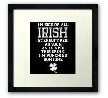 I'M SICK OF ALL IRISH STEREOTYPES. AS SOON AS I FINISH THIS DRINK. I'M PUNCHING SOMEONE Framed Print