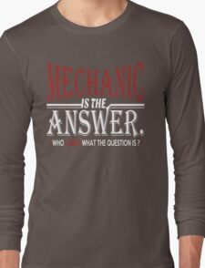 MECHANIC IS THE ANSWER WHO CARES WHAT THE QUESTION IS Long Sleeve T-Shirt