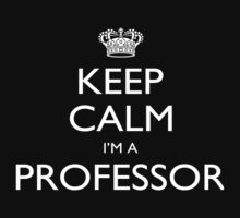 Keep Calm I'm A Professor - Custom Tshirt by custom333