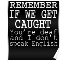 REMEMBER IF EW GET CAUGHT YOU'RE DEAF AND I DON'T SPEAK ENGLISH 1 Poster