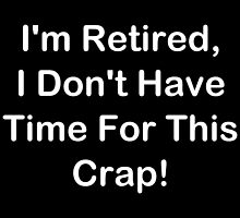 I'm Retired, I Don't Have Time For This Crap! by geeknirvana