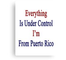 Everything Is Under Control I'm From Puerto Rico  Canvas Print
