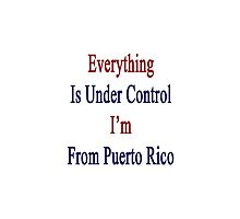 Everything Is Under Control I'm From Puerto Rico  by supernova23