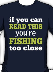 IF YOU CAN READ THIS YOU'RE FISHING TOO CLOSE T-Shirt