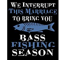 WE INTERRUPT THIS MARRIAGE TO BRING YOU BASS FISHING SEASON Photographic Print
