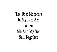 The Best Moments In My Life Are When Me And My Son Sail Together  by supernova23